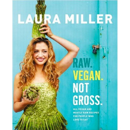 Raw Vegan. Not Gross.  by Laura Miller